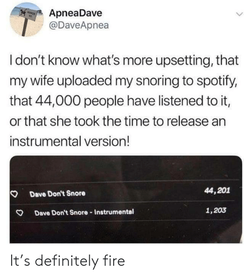 Listened: ApneaDave  @DaveApnea  PEROS  Idon't know what's more upsetting, that  my wife uploaded my snoring to spotify,  that 44,000 people have listened to it,  or that she took the time to release an  instrumental version!  44,201  Dave Don't Snore  1,203  Dave Don't Snore-Instrumental It's definitely fire