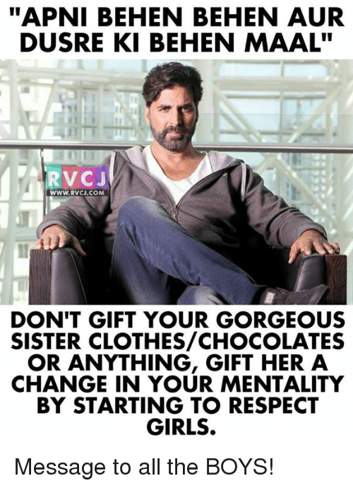 "Auring: ""APNI BEHEN BEHEN AUR  DUSRE KI BEHEN MAAL""  RVCJ  WWW.RVcJ.coM  DON'T GIFT YOUR GORGEOUS  SISTER CLOTHES/CHOCOLATES  OR ANYTHING, GIFT HER A  CHANGE IN YOUR MENTALITY  BY STARTING TO RESPECT  GIRLS. Message to all the BOYS!"