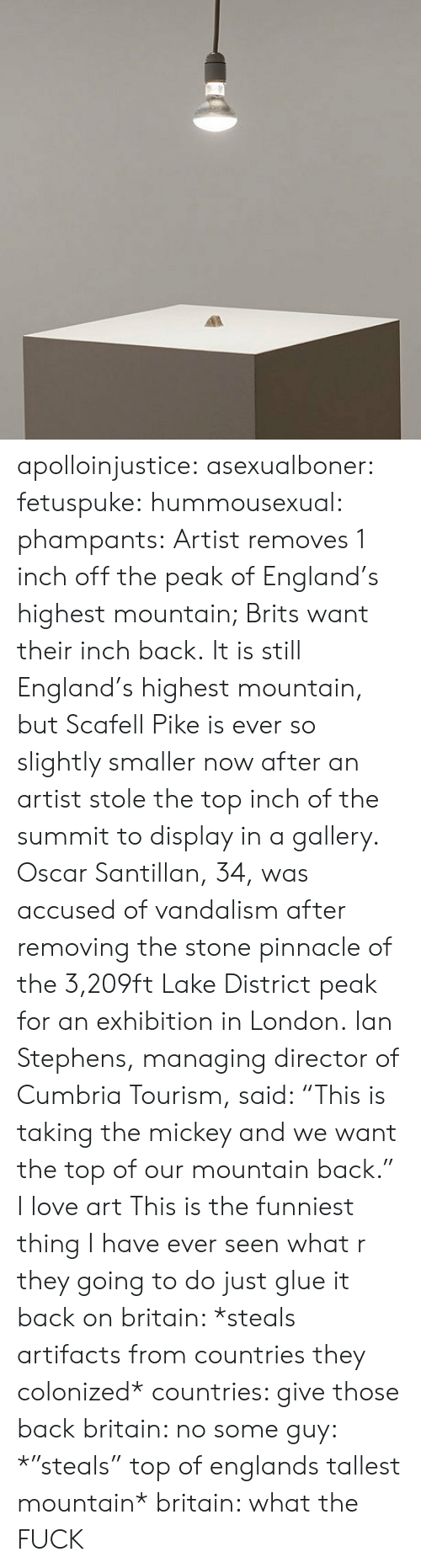"brits: apolloinjustice:  asexualboner:  fetuspuke:   hummousexual:   phampants:   Artist removes 1 inch off the peak of England's highest mountain; Brits want their inch back. It is still England's highest mountain, but Scafell Pike is ever so slightly smaller now after an artist stole the top inch of the summit to display in a gallery. Oscar Santillan, 34, was accused of vandalism after removing the stone pinnacle of the 3,209ft Lake District peak for an exhibition in London. Ian Stephens, managing director of Cumbria Tourism, said: ""This is taking the mickey and we want the top of our mountain back.""   I love art   This is the funniest thing I have ever seen   what r they going to do just glue it back on   britain: *steals artifacts from countries they colonized* countries: give those back britain: no some guy: *""steals"" top of englands tallest mountain* britain: what the FUCK"