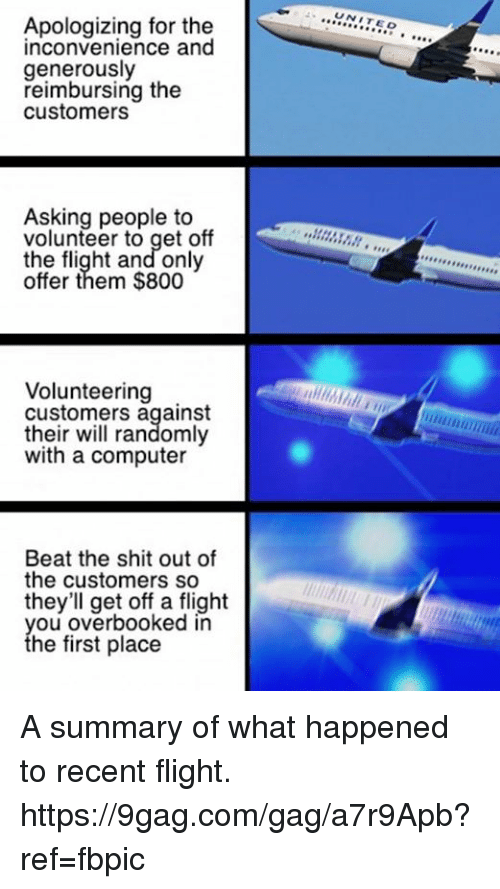Ã……Ã…': Apologizing for the  inconvenience and  generously  reimbursing the  customers  Asking people to  volunteer to get off  the flight and only  offer them $800  Volunteering  customers against  their will randomly  with a computer  Beat the shit out of  the customers so  they'll get off a flight  you overbooked in  the first place  UNIT  EO  A,,,,,,,,,,,, A summary of what happened to recent flight. https://9gag.com/gag/a7r9Apb?ref=fbpic