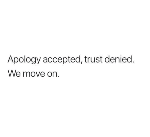 move on: Apology accepted, trust denied.  We move on.
