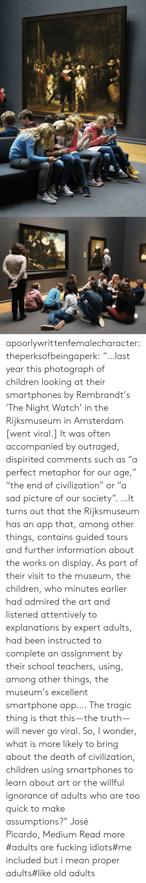 "Willful Ignorance: apoorlywrittenfemalecharacter: theperksofbeingaperk:  ""…last year this photograph of children looking at their smartphones by Rembrandt's 'The Night Watch' in the Rijksmuseum in Amsterdam [went viral.] It was often accompanied by outraged, dispirited comments such as ""a perfect metaphor for our age,"" ""the end of civilization"" or ""a sad picture of our society"". …It turns out that the Rijksmuseum has an app that, among other things, contains guided tours and further information about the works on display. As part of their visit to the museum, the children, who minutes earlier had admired the art and listened attentively to explanations by expert adults, had been instructed to complete an assignment by their school teachers, using, among other things, the museum's excellent smartphone app….   The tragic thing is that this — the truth — will never go viral. So, I wonder, what is more likely to bring about the death of civilization, children using smartphones to learn about art or the willful ignorance of adults who are too quick to make assumptions?"" José Picardo, Medium Read more    #adults are fucking idiots#me included but i mean proper adults#like old adults"
