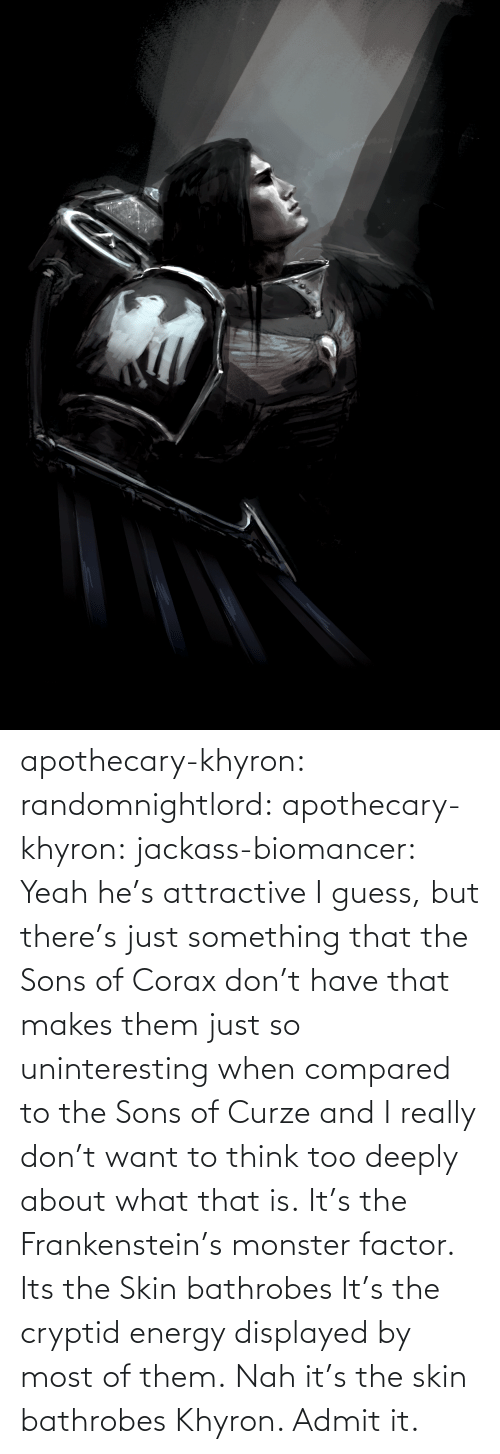 factor: apothecary-khyron:  randomnightlord:  apothecary-khyron:  jackass-biomancer:  Yeah he's attractive I guess, but there's just something that the Sons of Corax don't have that makes them just so uninteresting when compared to the Sons of Curze and I really don't want to think too deeply about what that is.   It's the Frankenstein's monster factor.   Its the Skin bathrobes   It's the cryptid energy displayed by most of them.   Nah it's the skin bathrobes Khyron. Admit it.