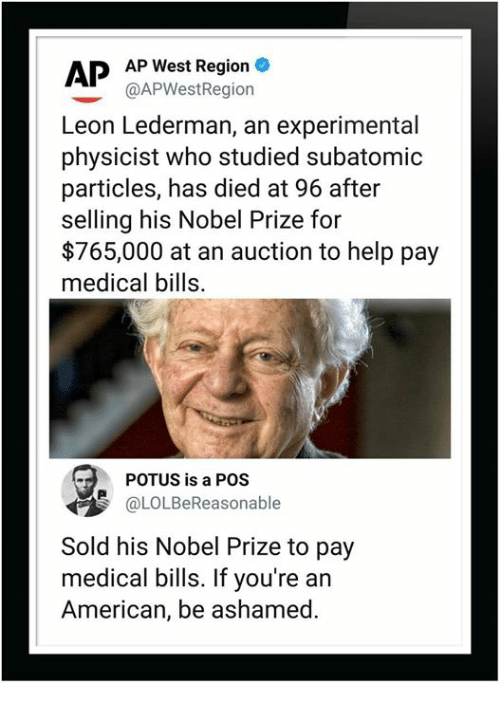 experimental: APP West Region  @APWestRegiorn  Leon Lederman, an experimental  physicist who studied subatomic  particles, has died at 96 after  selling his Nobel Prize for  $765,000 at an auction to help pay  medical bills.  POTUS is a POS  OLOLBeReasonable  Sold his Nobel Prize to pay  medical bills. If you're an  American, be ashamed.
