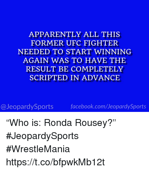 "Apparently, Ronda Rousey, and Sports: APPARENTLY ALL THIS  FORMER UFC FIGHTER  NEEDED TO START WINNING  AGAIN WAS TO HAVE THE  RESULT BE COMPLETELY  SCRIPTED IN ADVANCE  @JeopardySportsfacebook.com/JeopardySports ""Who is: Ronda Rousey?"" #JeopardySports #WrestleMania https://t.co/bfpwkMb12t"