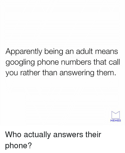Being an adult: Apparently being an adult means  googling phone numbers that call  you rather than answering them  MEMES Who actually answers their phone?