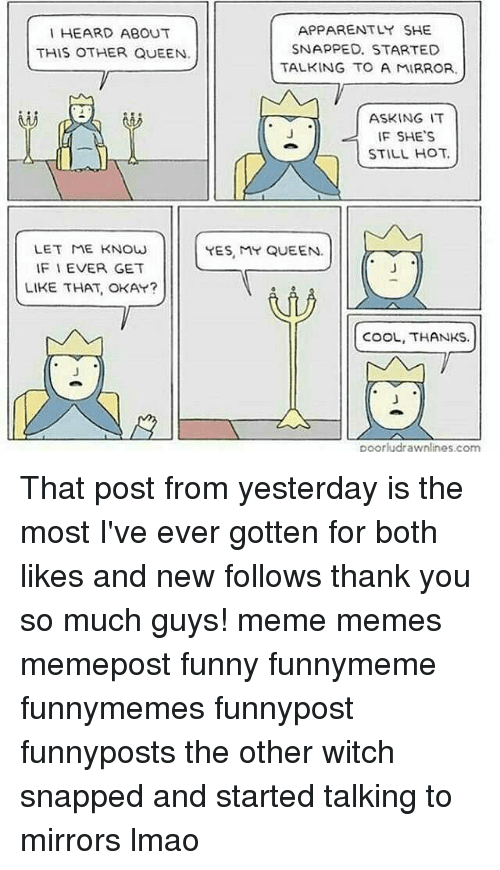 Guy Meme: APPARENTLY SHE  I HEARD ABOUT  SNAPPED. STARTED  THIS OTHER QUEEN.  TALKING TO A MIRROR.  ASKING IT  IF SHE'S  STILL HOT.  LET ME KNOW  YES, MY QUEEN.  IF I EVER GET  LIKE THAT, OKAY?  COOL, THANKS.  poorlydrawnlines, com That post from yesterday is the most I've ever gotten for both likes and new follows thank you so much guys! meme memes memepost funny funnymeme funnymemes funnypost funnyposts the other witch snapped and started talking to mirrors lmao