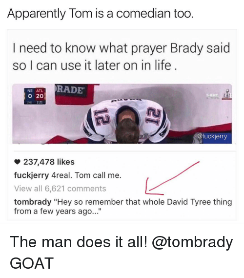 """Bradying: Apparently Tom is a comedian too  I need to know what prayer Brady said  so I can use it later on in life  RADE  NE ATL  20  @fuckierry  237,478 likes  fuckjerry Areal. Tom call me.  View all 6,621 comments  tombrady """"Hey so remember that whole David Tyree thing  from a few years ago..."""" The man does it all! @tombrady GOAT"""