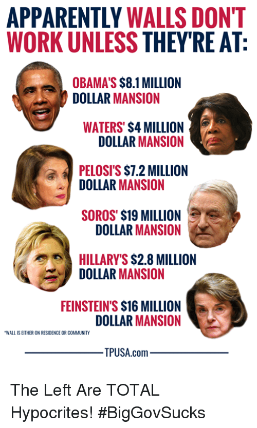 Apparently, Community, and Memes: APPARENTLY WALLS DONT  WORK UNLESS THEY'RE AT  OBAMA'S $8.1 MILLION  DOLLAR MANSION  WATERS' $4 MILLION  DOLLAR MANSION  PELOSI'S $7.2 MILLION  DOLLAR MANSION  SOROS' $19 MILLION  DOLLAR MANSION  HILLARY'S $2.8 MILLION  DOLLAR MANSION  FEINSTEIN'S $16 MILLION  DOLLAR MANSION  WALL IS EITHER ON RESIDENCE OR COMMUNITY  PUSA.com The Left Are TOTAL Hypocrites! #BigGovSucks