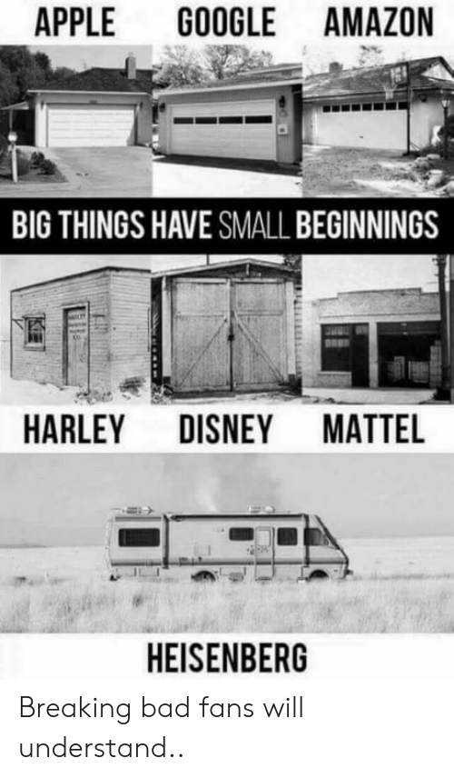 Amazon, Apple, and Bad: APPLE GOOGLE AMAZON  BIG THINGS HAVE SMALL BEGINNINGS  HARLEY DISNEY MATTEL  HEISENBERG Breaking bad fans will understand..