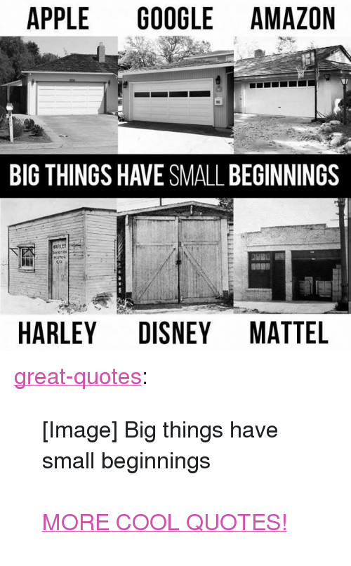 "Amazon, Apple, and Disney: APPLE GOOGLE AMAZON  BIG THINGS HAVE SMALL BEGINNINGS  MOTOR I  HARLEY DISNEY MATTEL <p><a href=""http://great-quotes.tumblr.com/post/151746443037/image-big-things-have-small-beginnings-more-cool"" class=""tumblr_blog"">great-quotes</a>:</p>  <blockquote><p>[Image] Big things have small beginnings<br/><br/><a href=""http://cool-quotes.net/"">MORE COOL QUOTES!</a></p></blockquote>"
