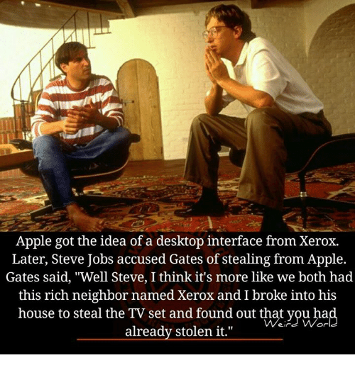 """xerox: Apple got the idea of a desktop interface from Xerox.  Later, Steve Jobs accused Gates of stealing from Apple.  Gates said, """"Well Steve, I think it's more like we both had  this rich neighbor named Xerox and I broke into his  house to steal the TV set and found out that you hia  already stolen it."""