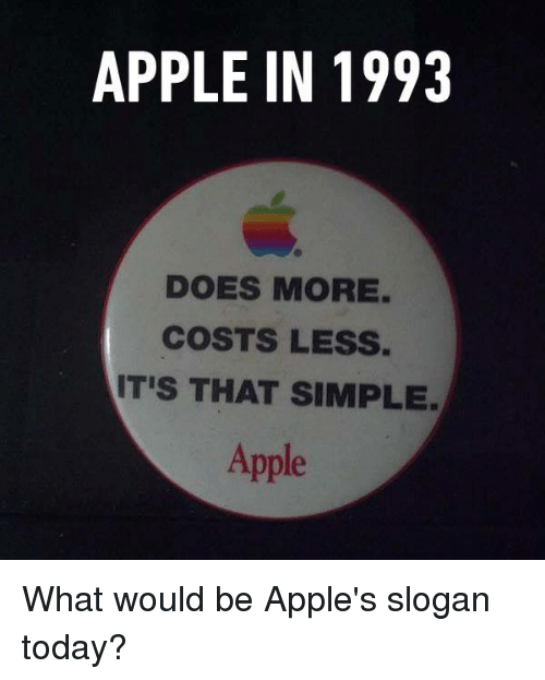 Apple, Dank, and Today: APPLE IN 1993  DOES MORE.  COSTS LESS.  IT'S THAT SIMPLE  Apple What would be Apple's slogan today?