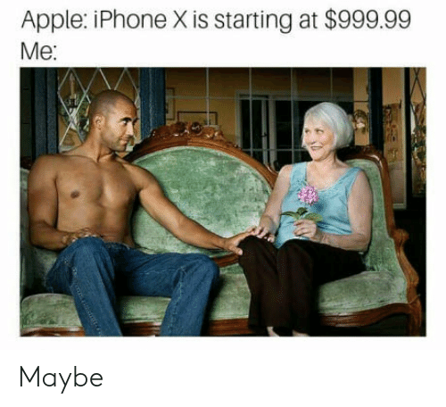 iphone: Apple: iPhone X is starting at $999.99  Me: Maybe