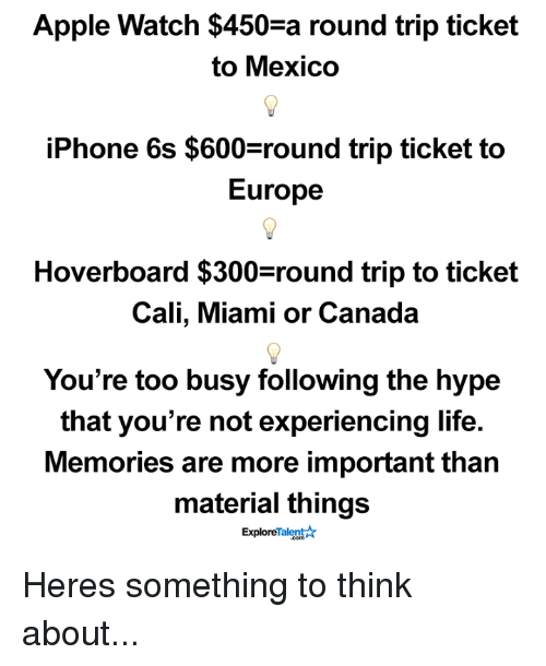 talent explore: Apple Watch $450-a round trip ticket  to Mexico  iPhone 6s $600 round trip ticket to  Europe  Hoverboard $300 round trip to ticket  Cali, Miami or Canada  You're too busy following the hype  that you're not experiencing life.  Memories are more important than  material things  Talent  Explore Heres something to think about...