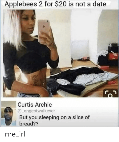 Applebee's, Date, and Sleeping: Applebees 2 for $20 is not a date  Curtis Archie  @Longestwalkever  But you sleeping on a slice of  bread?? me_irl