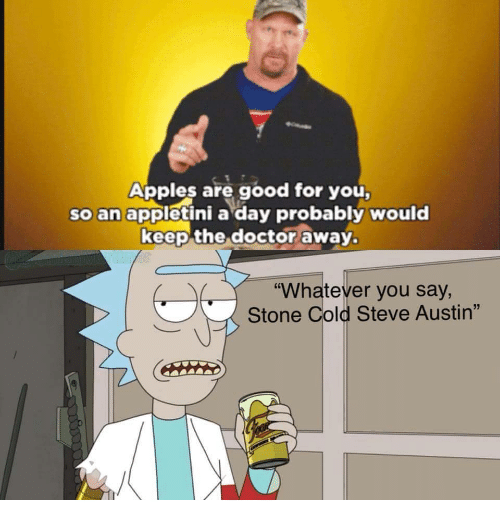 "cold-steve-austin: Apples are good for you  so an appletini a day probably would  keep the doctor away.  ""Whatever you say,  Stone Cold Steve Austin"""