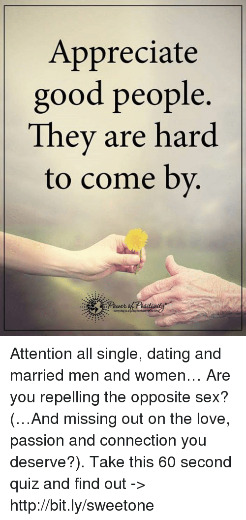 Repeled: Appreciate  good people  They are hard  to come by Attention all single, dating and married men and women… Are you repelling the opposite sex? (…And missing out on the love, passion and connection you deserve?). Take this 60 second quiz and find out -> http://bit.ly/sweetone