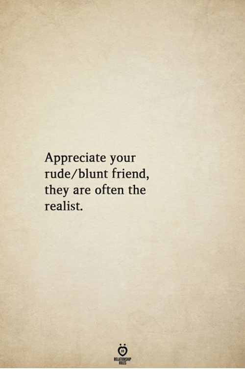 Rude, Appreciate, and Friend: Appreciate your  rude/blunt friend,  they are often the  realist.