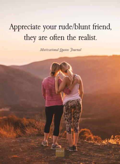 Rude, Appreciate, and Quotes: Appreciate your rude/blunt friend  they are often the realist.  Motivational Quotes yournal  MOJ