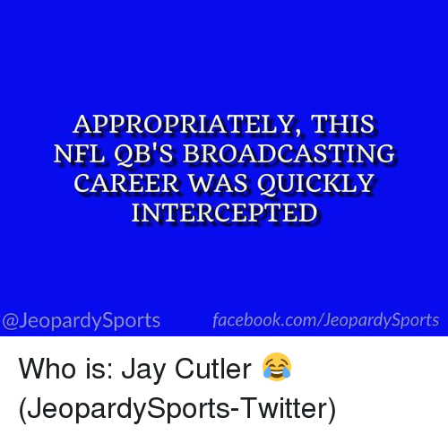 Intercepted: APPROPRIATELY, THIS  NFL QB'S BROADCASTING  CAREER WAS QUICKLY  INTERCEPTED  @JeopardySports facebook.com/JeopardySports Who is: Jay Cutler 😂 (JeopardySports-Twitter)