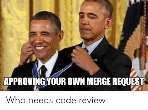 merge: APPROVING YOUR OWN MERGE REQUEST  imgflip.com Who needs code review