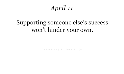 April, Success, and Hinder: April 11  Supporting someone else's success  won't hinder your own.