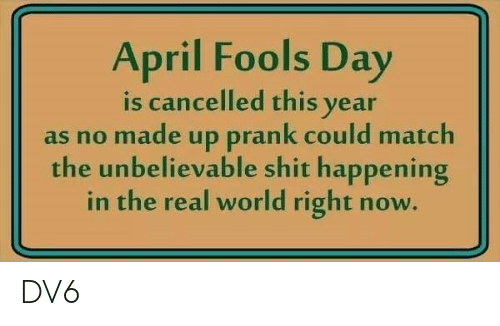 Memes, Prank, and Shit: April Fools Day  is cancelled this vear  as no made up prank could match  the unbelievable shit happening  in the real world right now. DV6