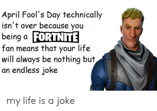 April Fools: April Fool's Day technically  isn't over because you  being a FORTNITE  fan means that your life  will always be nothing but  an endless joke my life is a joke