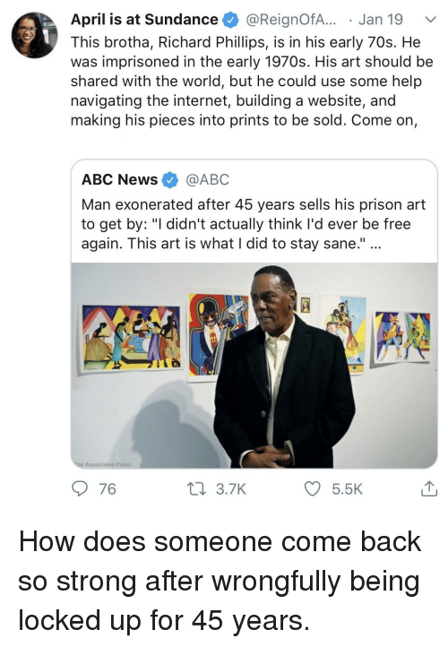 """Abc, Internet, and News: April is at Sundance @ReignofA... . Jan 19  This brotha, Richard Phillips, is in his early 70s. He  was imprisoned in the early 1970s. His art should be  shared with the world, but he could use some help  navigating the internet, building a website, and  making his pieces into prints to be sold. Come on,  ABC News @ABC  Man exonerated after 45 years sells his prison art  to get by: """"I didn't actually think I'd ever be free  again. This art is what I did to stay sane.""""  Associated Press  76  3.7K  5.5 How does someone come back so strong after wrongfully being locked up for 45 years."""