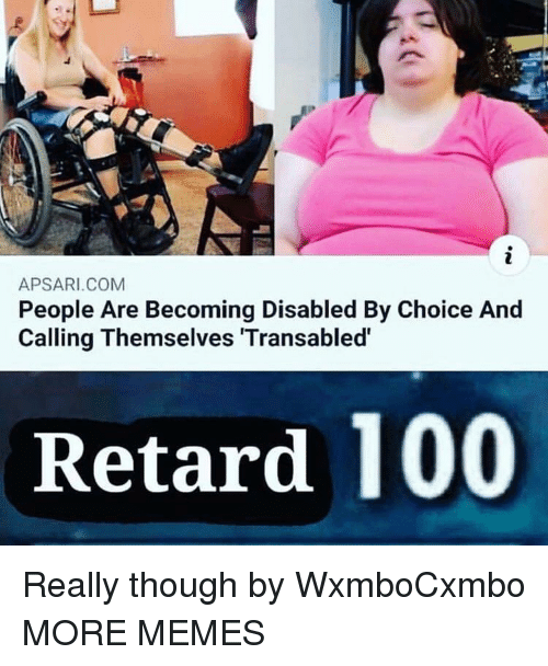 Anaconda, Dank, and Memes: APSARI.COM  People Are Becoming Disabled By Choice And  Calling Themselves Transabled  Retard 100 Really though by WxmboCxmbo MORE MEMES
