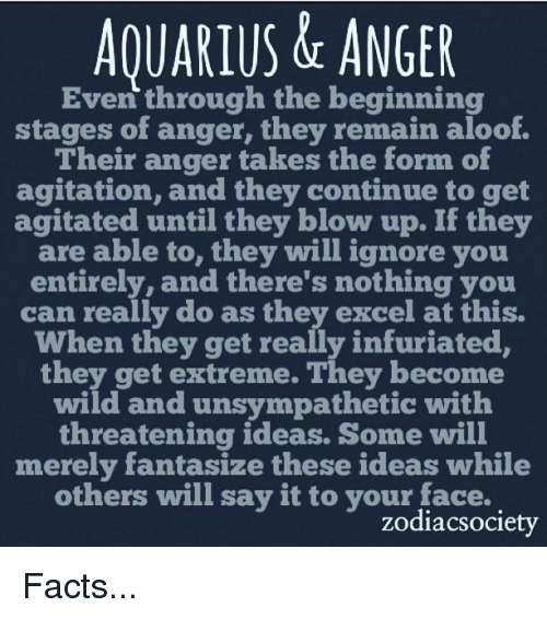 Willed Ignorance: AQUARIUS & ANGER  Even through the beginning  stages of anger, they remain aloof.  Their anger takes the form of  agitation, and they continue to get  agitated until they blow up. If they  are able to  they will ignore you  entirely, and there's nothing you  can really do as they excel at this.  When they get really infuriated,  they get extreme. They become  wild and unsympathetic with  threatening ideas. Some will  merely fantasize these ideas while  others will say it to your face.  zodiacsociety Facts...