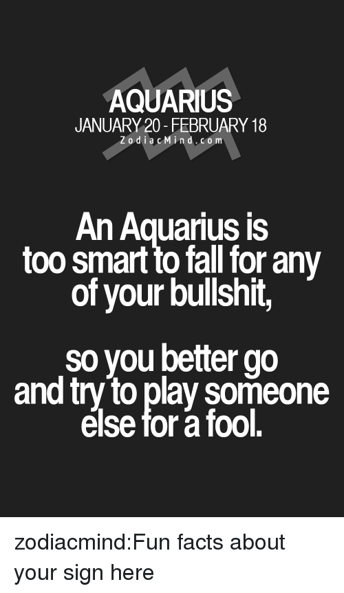 Too Smart: AQUARIUS  JANUARY 20- FEBRUARY 18  Zodi acMin d.co m  An Aquarius is  too smart to fall for any  of your bullshit,  so you better go  and try to play someone  else for a fool. zodiacmind:Fun facts about your sign here