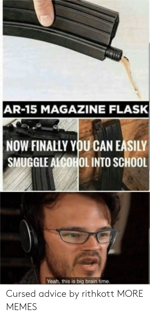 Yeah This: AR-15 MAGAZINE FLASK  NOW FINALLY YOU CAN EASILY  SMUGGLE ALCOHOL INTO SCHOOL  Yeah, this is big brain time. Cursed advice by rithkott MORE MEMES