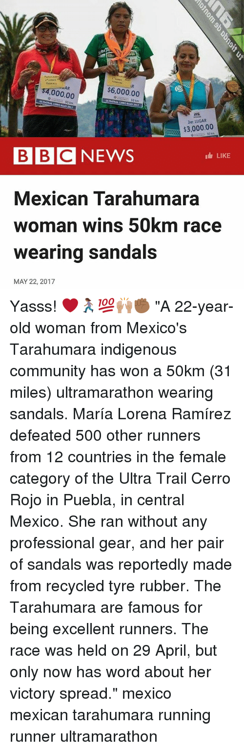 "tyree: AR  $6,000.00  000.00  $3,000.00  BBC NEWS  LIKE  Mexican Tarahumara  woman wins 50km race  wearing sandals  MAY 22, 2017 Yasss! ❤️🏃🏾‍♀️💯🙌🏽✊🏾 ""A 22-year-old woman from Mexico's Tarahumara indigenous community has won a 50km (31 miles) ultramarathon wearing sandals. María Lorena Ramírez defeated 500 other runners from 12 countries in the female category of the Ultra Trail Cerro Rojo in Puebla, in central Mexico. She ran without any professional gear, and her pair of sandals was reportedly made from recycled tyre rubber. The Tarahumara are famous for being excellent runners. The race was held on 29 April, but only now has word about her victory spread."" mexico mexican tarahumara running runner ultramarathon"