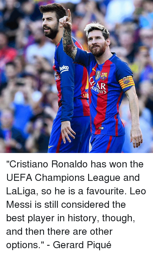 "Uefa Champions League: AR  AYS  ut ""Cristiano Ronaldo has won the UEFA Champions League and LaLiga, so he is a favourite. Leo Messi is still considered the best player in history, though, and then there are other options.""  - Gerard Piqué"