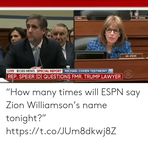 "Espn, Lawyer, and News: AR COOPER  LYNCH  MS. SPEIER  MICHAEL COHEN TESTIMONY  LIVE  CBS NEWS SPECIAL REPORT  REP. SPEIER (D) QUESTIONS FMR. TRUMP LAWYER ""How many times will ESPN say Zion Williamson's name tonight?"" https://t.co/JUm8dkwj8Z"
