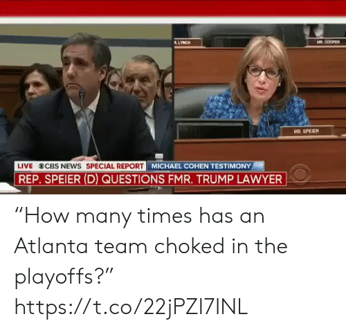 """Lawyer: AR COOPER  LYNCH  wwwH  MS. SPEIER  LIVE CBS NEws SPECIAL REPORT MICHAEL COHEN TESTIMONY  REP. SPEIER (D) QUESTIONS FMR. TRUMP LAWYER """"How many times has an Atlanta team choked in the playoffs?"""" https://t.co/22jPZI7INL"""