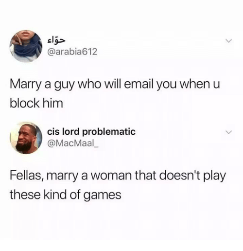 Email, Games, and Humans of Tumblr: @arabia612  Marry a guy who will email you when u  block him  cis lord problematic  @MacMaal  Fellas, marry a woman that doesn't play  these kind of games