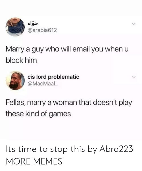 Problematic: @arabia612  Marry a guy who will email you when u  block him  cis lord problematic  @MacMaal  Fellas, marry a woman that doesn't play  these kind of games Its time to stop this by Abra223 MORE MEMES