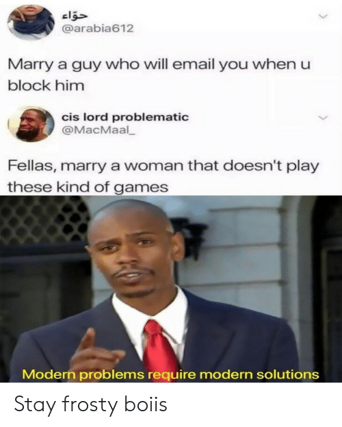 Problematic: @arabia612  Marry a guy who will email you when u  block him  cis lord problematic  @MacMaal  Fellas, marry a woman that doesn't play  these kind of games  Modern problems require modern solutions Stay frosty boiis