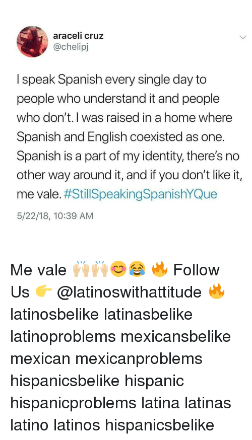 Cruz: araceli cruz  @chelipj  I speak Spanish every single day to  people who understand it and people  who don't.l was raised in a home where  Spanish and English coexisted as one  Spanish is a part of my identity, there's no  other way around it, and if you don't like it,  me vale. #StillSpeakingSpanishYQue  5/22/18, 10:39 AM Me vale 🙌🏼🙌🏼😊😂 🔥 Follow Us 👉 @latinoswithattitude 🔥 latinosbelike latinasbelike latinoproblems mexicansbelike mexican mexicanproblems hispanicsbelike hispanic hispanicproblems latina latinas latino latinos hispanicsbelike