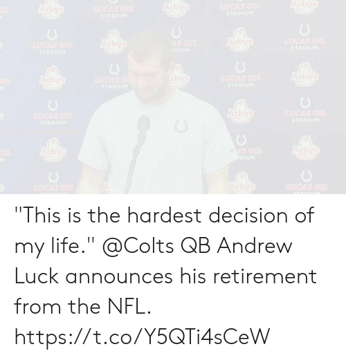 """retirement: Arbys  Arby's  TAUCAS OIL  Arbys  HAUCAS OIL  STADIUM  STADIUM  Arbys  TAUCAS OU  Arby's  AS ONL  TAUGAS OIL  STADIUM  ADIUM  STADIUM  Arby's  bys  TAUCAS OIL  STADIUM  Arbys  TAUCAS O  STADIUM  Arby's  TAUCAS OIL  TUCAS OI  STADIUM  STADIUM  Arby's  Arby's  MIS OIL  DIUM  Arbys  TAUCAS OIL  HCAS OIL  STADII """"This is the hardest decision of my life.""""  @Colts QB Andrew Luck announces his retirement from the NFL. https://t.co/Y5QTi4sCeW"""