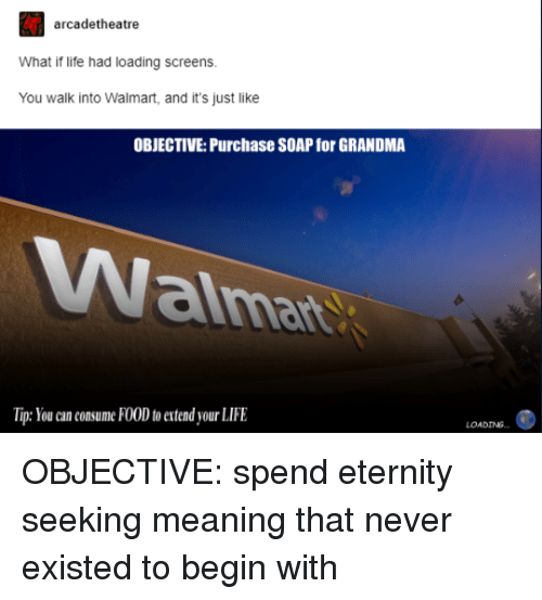 Food, Grandma, and Life: arcadetheatre  What if life had loading screens  You walk into Walmart, and it's just like  OBJECTIVE: Purchase SOAP for GRANDMA  alma  Tip: You can consume FOOD to extend your LIFE  LOADING