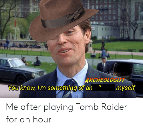 Raider: ARCHEOLOGIST  YOU Know Im something of an  myself  0 Me after playing Tomb Raider for an hour
