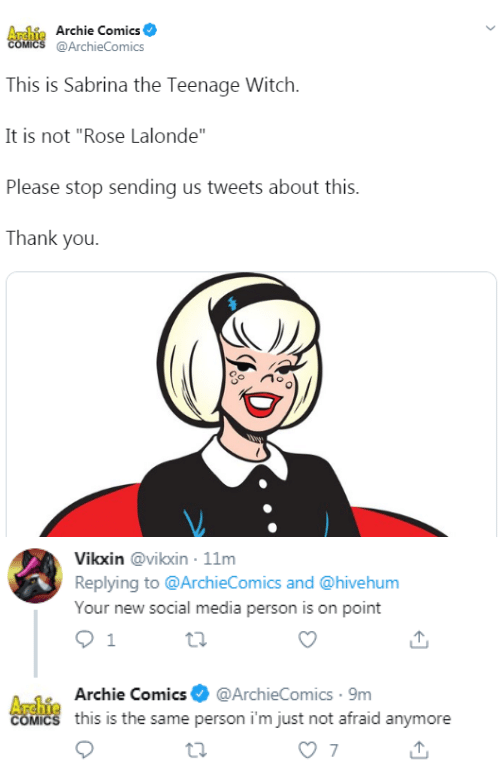 "archie: Archie Archie Comics  COMICS @ArchieComics  This is Sabrina the Teenage Witch  It is not ""Rose Lalonde""  Please stop sending us tweets about this.  Thank you   Vikxin @vikxin 11m  Replying to @ArchieComics and @hivehum  Your new social media person is on point  1  A-1Archie Comics@ArchieComics 9m  COMICS this is the same person i'm just not afraid anymore  7"