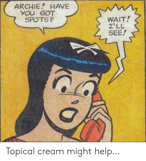 Help, Got, and Cream: ARCHIE HAVE  YOU GOT  SPOTS?  www  WAIT!  I'LL  SEE! Topical cream might help…