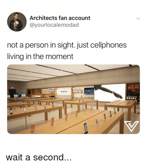 cellphones: Architects fan account  @yourlocalemodad  not a person in sight. just cellphones  living in the moment wait a second...