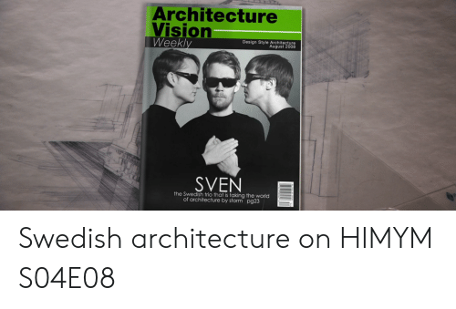 himym: Architecture  Vision  Weekly  Design Style Architecture  August 2008  SVEN  the Swedish trio that is taking the world  of architecture by storm pg23 Swedish architecture on HIMYM S04E08