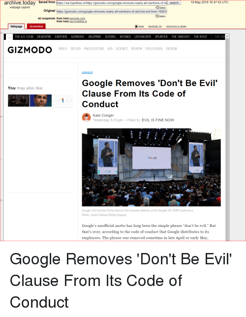 """Club, Google, and Getty Images: archive.today Saved from  https://via.hypothes.is/https:l/gizmodo.com/google-removes-nearly-all-mentions-of-dd search  19 May 2018 16:4743 UTC  webpage capture  Original https://gizmodo.com/google-removes-nearly-all-mentions-of-dont-be-evil-from-18261  history  All snapshots from host gizmodo.com  from host via.hypothes.is  Webpage  share  report error or abuse  THE AV. CLUB DEADSPIN EARTHER GIZMODO JALOPNIK JEZEBEL KOTAKU LIFEHACKER SPLINTER THE TAKEOUT THE ROOT  THE ON  GIZMODO  VIDEO SPLOID PALEOFUTURE I09 SCIENCE REVIEW FIELD GUIDE DESIGN  GOOGLE  Google Removes 'Don't Be Evil'  Clause From lts Code of  Conduct  You may also like  Kate Conger  Yesterday 5:31pm Filed to: EVIL IS FINE NOW  0.0  Google CEO Sundar Pichai delivers the keynote address at the Google 1/0 2018 Conference  Photo: Justin Sullivan (Getty Images)  Google's unofficial motto has long been the simple phrase """"don't be evil."""" But  that's over, according to the code of conduct that Google distributes to its  emplovees. The phrase was removed sometime in late April or early Mav, Google Removes 'Don't Be Evil' Clause From Its Code of Conduct"""